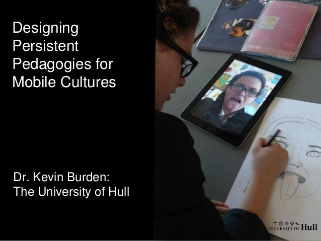 Designing Persistent Pedagogies for Mobile Cultures  Dr. Kevin Burden: The University of Hull