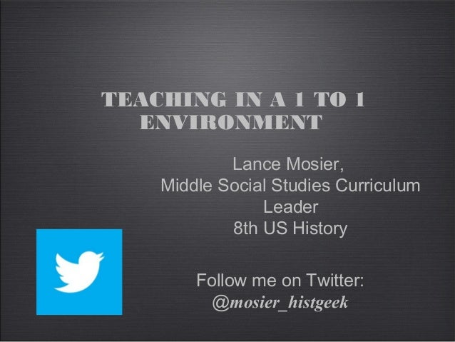 Follow me on Twitter: @mosier_histgeek TEACHING IN A 1 TO 1 ENVIRONMENT Lance Mosier, Middle Social Studies Curriculum Lea...