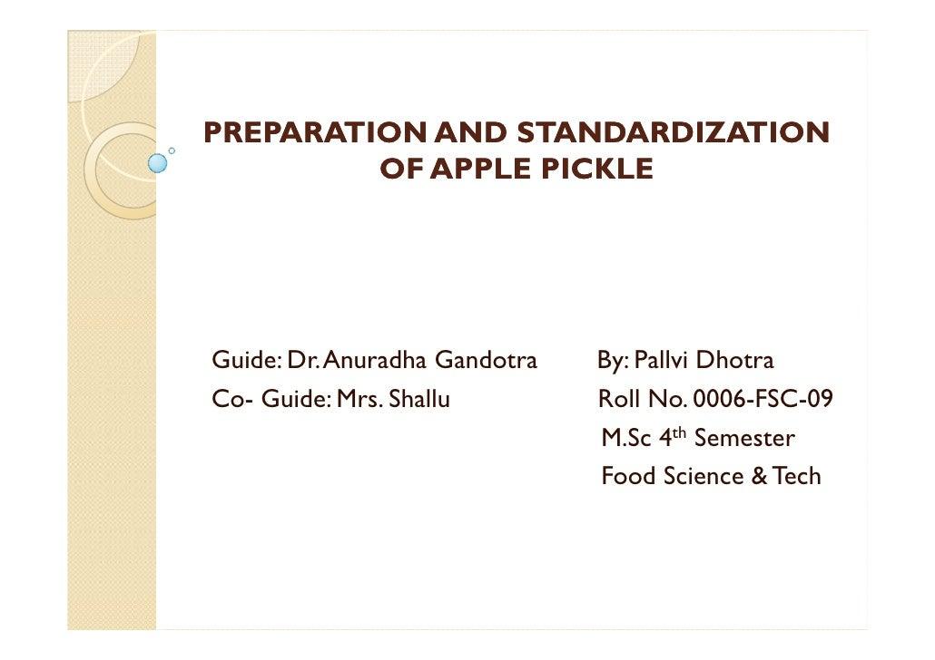 PREPARATION AND STANDARDIZATION         OF APPLE PICKLEGuide: Dr. Anuradha Gandotra   By: Pallvi DhotraCo- Guide: Mrs. Sha...
