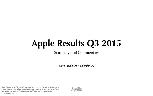 Aquilla Apple Results Q3 2015 Summary and Commentary Note: Apple Q3 = Calendar Q2 These data are derived from results publ...