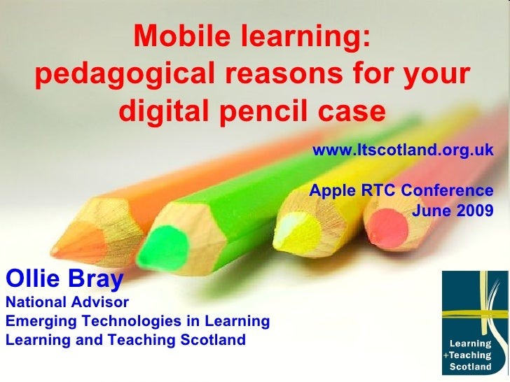 Mobile learning: pedagogical reasons for your digital pencil case Ollie Bray National Advisor Emerging Technologies in Lea...