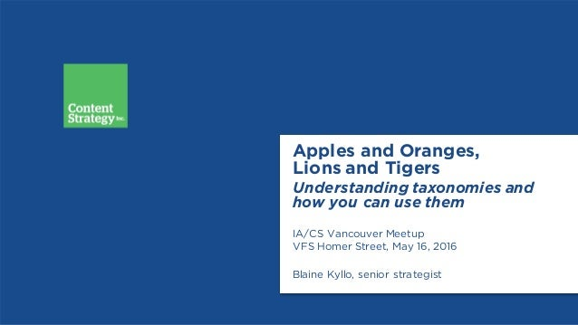 Apples and Oranges, Lions and Tigers Understanding taxonomies and how you can use them IA/CS Vancouver Meetup VFS Homer St...