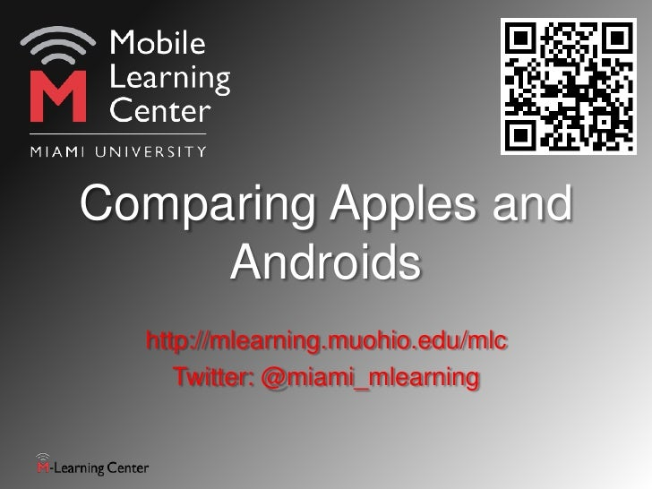 Comparing Apples and     Androids  http://mlearning.muohio.edu/mlc     Twitter: @miami_mlearning