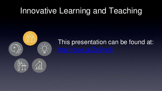 Innovative Learning and Teaching  This presentation can be found at:  http://goo.gl/Zc9nc6