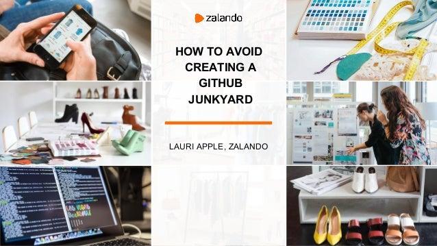 HOW TO AVOID CREATING A GITHUB JUNKYARD LAURI APPLE, ZALANDO