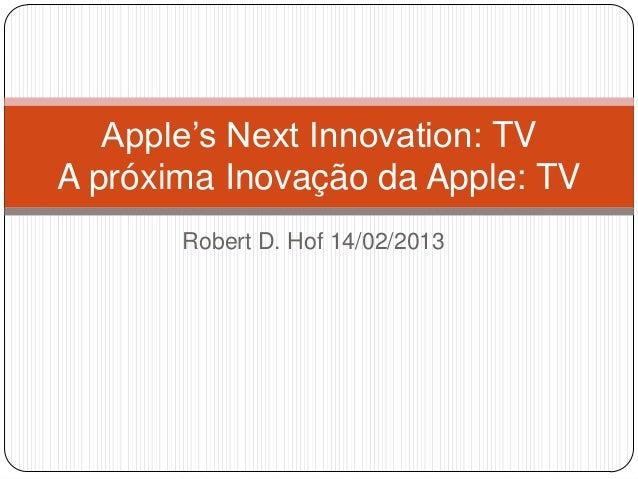 Apple's Next Innovation: TVA próxima Inovação da Apple: TV       Robert D. Hof 14/02/2013