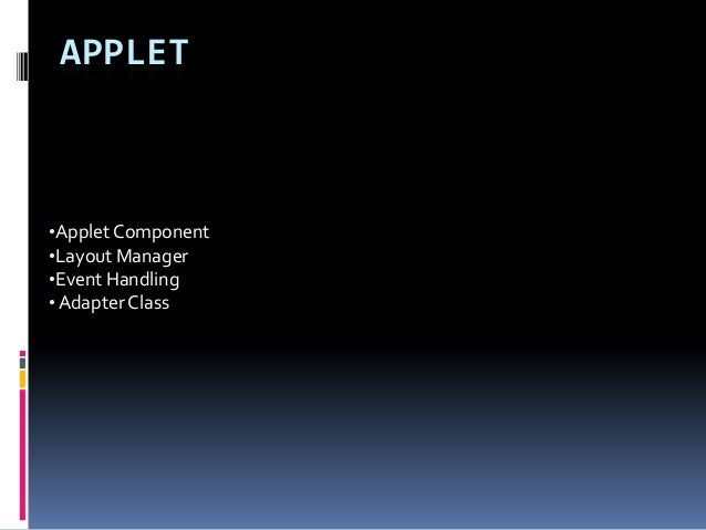 APPLET•Applet Component•Layout Manager•Event Handling• Adapter Class