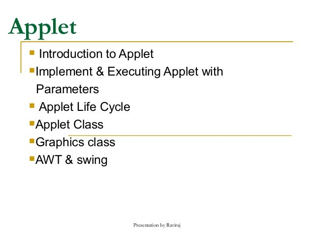 Presentation by Raviraj Applet  Introduction to Applet Implement & Executing Applet with Parameters  Applet Life Cycle ...