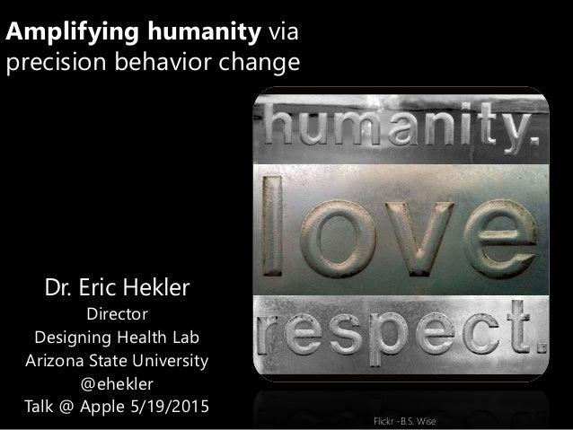 Amplifying humanity via precision behavior change Dr. Eric Hekler Director Designing Health Lab Arizona State University @...