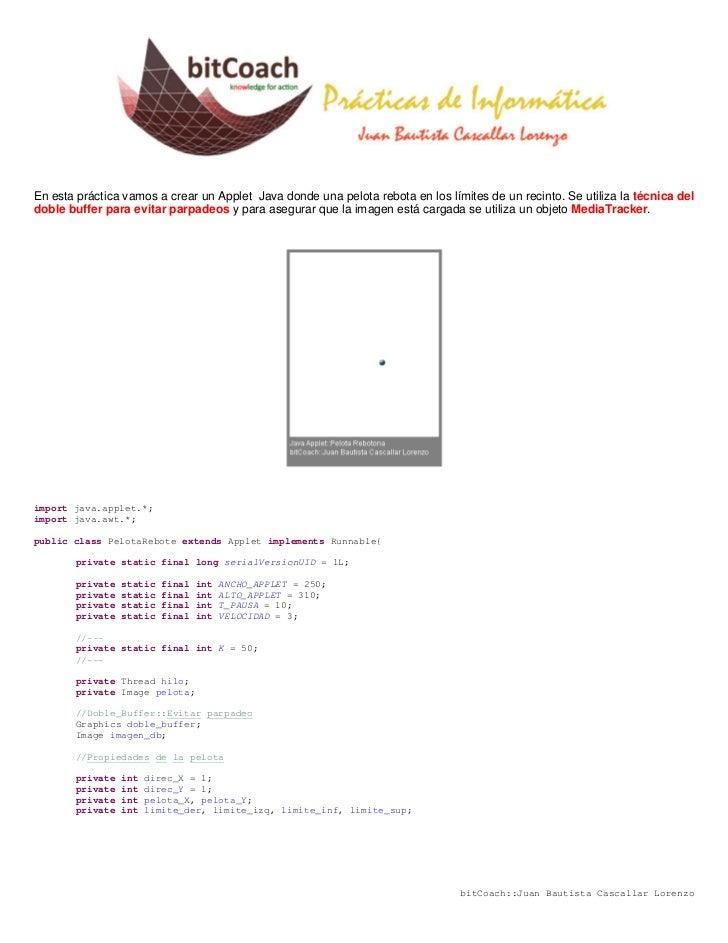 En esta práctica vamos a crear un Applet Java donde una pelota rebota en los límites de un recinto. Se utiliza la técnica ...