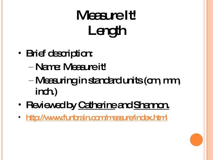 Measure It! Length <ul><li>Brief description:  </li></ul><ul><ul><li>Name: Measure it! </li></ul></ul><ul><ul><li>Measurin...