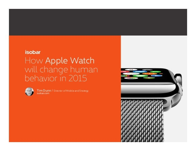 1 How Apple Watch will change human behavior in 2015 Tim Dunn / Director of Mobile and Strategy isobar.com