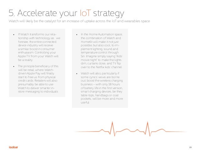 19 5. Accelerate your IoT strategy Watch will likely be the catalyst for an increase of uptake across the IoT and wearable...