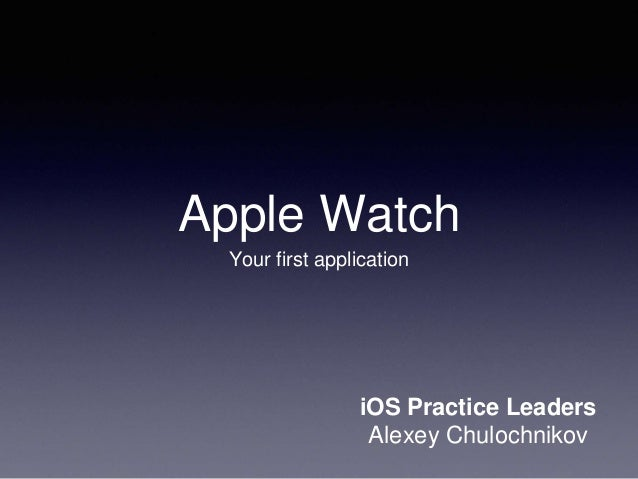Apple Watch Your first application iOS Practice Leaders Alexey Chulochnikov