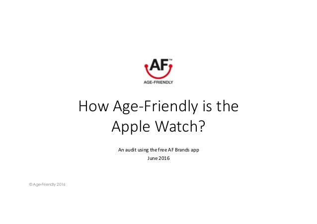 How Age-Friendly is the Apple Watch? An	audit	using	the	free	AF	Brands	app	 June	2016	  © Age-Friendly 2016