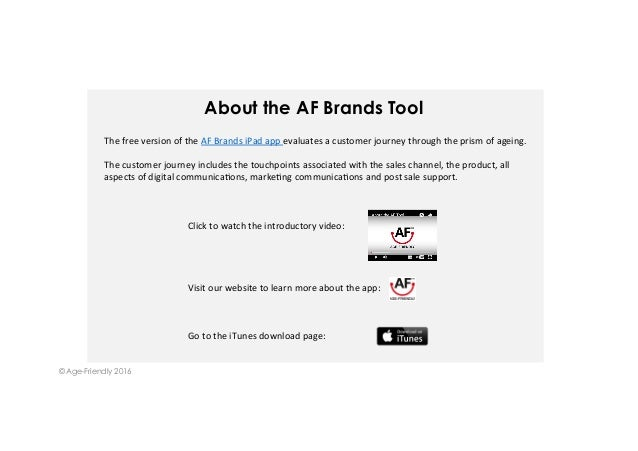 About the AF Brands Tool © Age-Friendly 2016 ThefreeversionoftheAFBrandsiPadappevaluatesacustomerjourneythro...