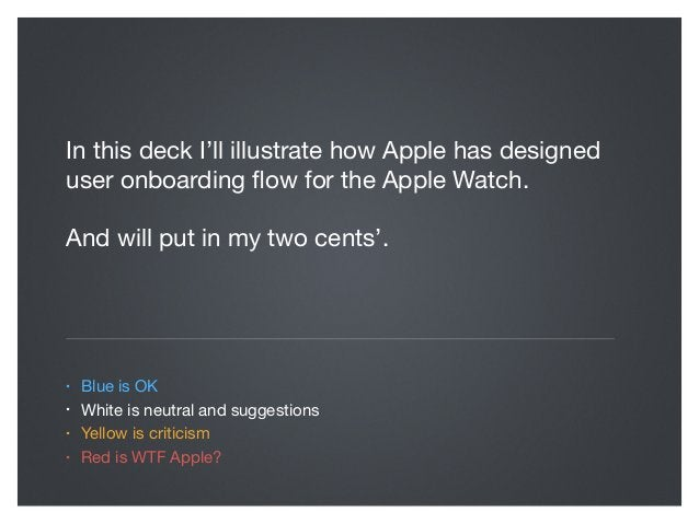 In this deck I'll illustrate how Apple has designed user onboarding flow for the Apple Watch.  And will put in my two cents...