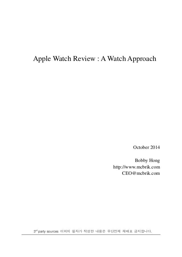 Apple Watch Review : A Watch Approach October 2014 Bobby Hong http://www.mcbrik.com CEO@mcbrik.com 3rd party sources 이외의 필...