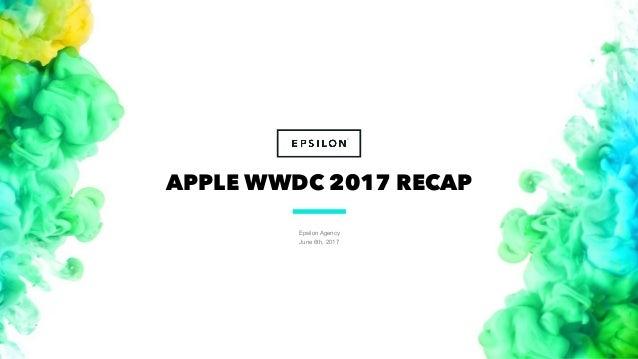 Epsilon Agency June 6th, 2017 1 APPLE WWDC 2017 RECAP
