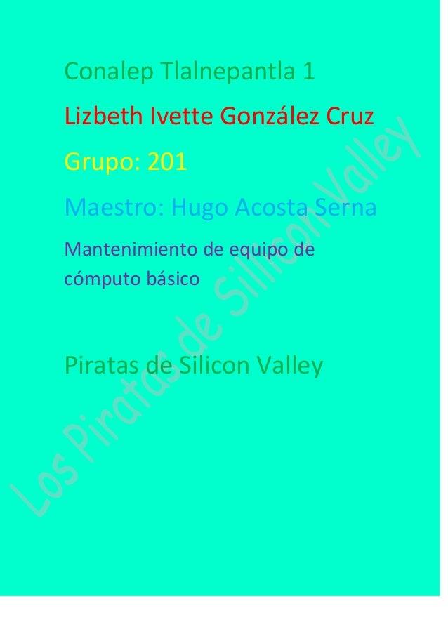 Conalep Tlalnepantla 1 Lizbeth Ivette González Cruz Grupo: 201 Maestro: Hugo Acosta Serna Mantenimiento de equipo de cómpu...