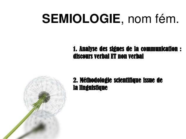 SEMIOLOGIE, nom fém. 1. Analyse des signes de la communication : discours verbal ET non verbal  2. Méthodologie scientifiq...