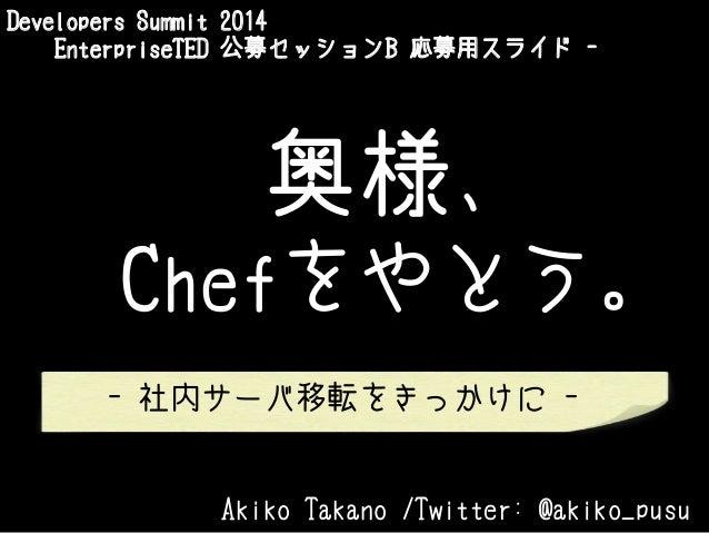 Developers Summit 2014 EnterpriseTED 公募セッションB 応募用スライド -  奥様、 Chefをやとう。 - 社内サーバ移転をきっかけに -  Akiko Takano /Twitter: @akiko_pu...