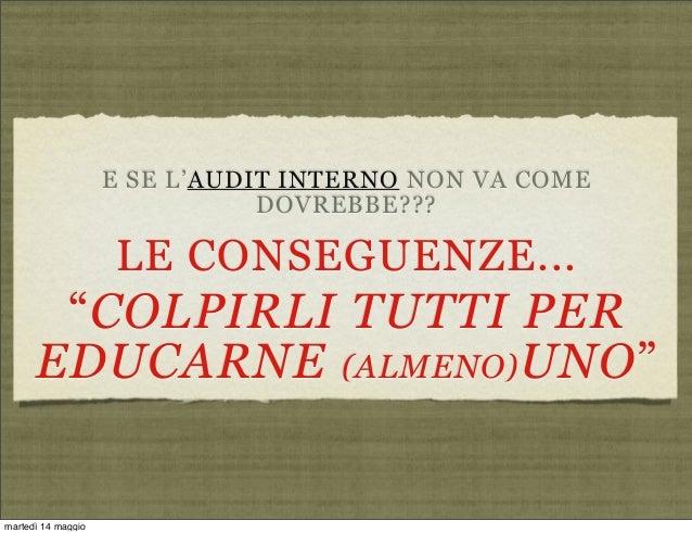 """E SE L'AUDIT INTERNO NON VA COMEDOVREBBE???LE CONSEGUENZE...""""COLPIRLI TUTTI PEREDUCARNE (ALMENO)UNO""""martedì 14 maggio"""