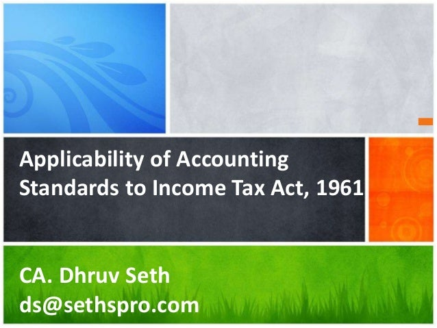 Applicability of Accounting Standards to Income Tax Act, 1961 CA. Dhruv Seth ds@sethspro.com