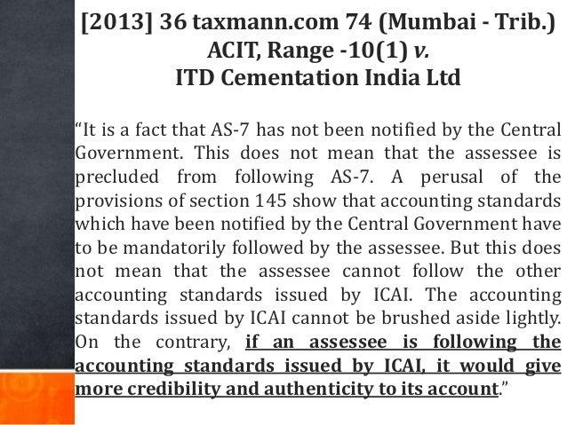 "[2013] 36 taxmann.com 74 (Mumbai - Trib.) ACIT, Range -10(1) v. ITD Cementation India Ltd ""It is a fact that AS-7 has not ..."
