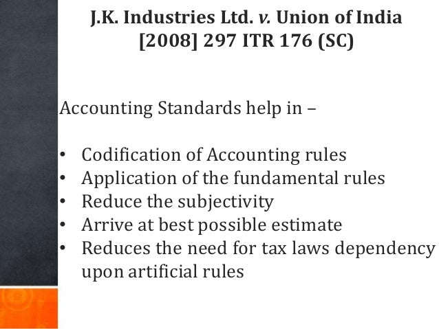 J.K. Industries Ltd. v. Union of India [2008] 297 ITR 176 (SC) Accounting Standards help in – • Codification of Accounting...