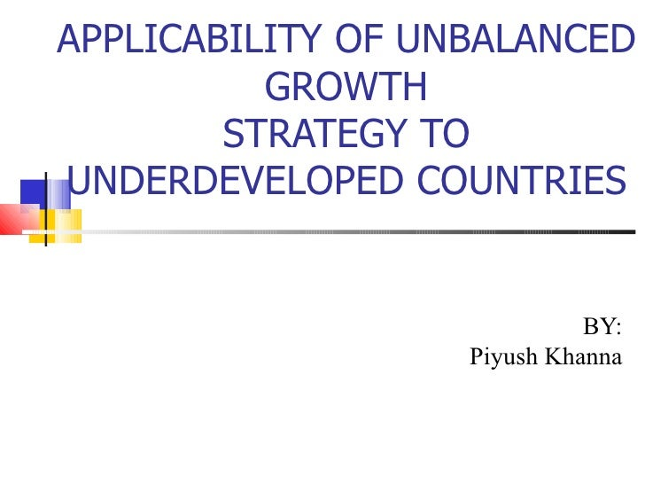 APPLICABILITY OF UNBALANCED          GROWTH        STRATEGY TOUNDERDEVELOPED COUNTRIES                             BY:    ...