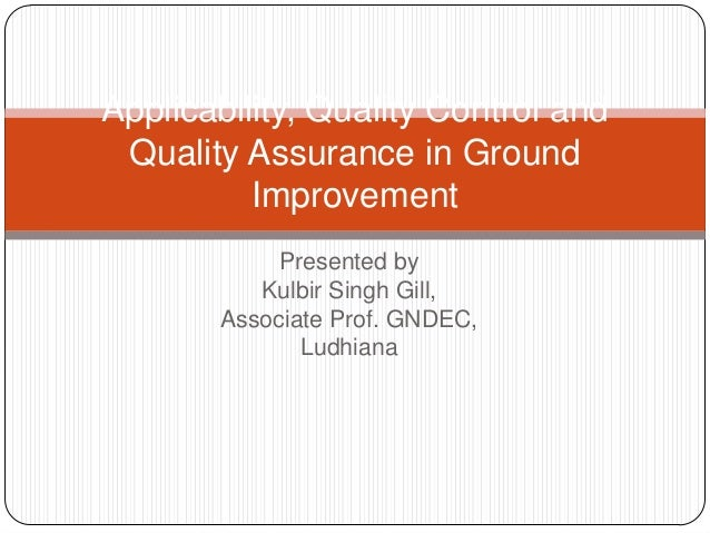 Applicability, Quality Control and Quality Assurance in Ground Improvement Presented by Kulbir Singh Gill, Associate Prof....