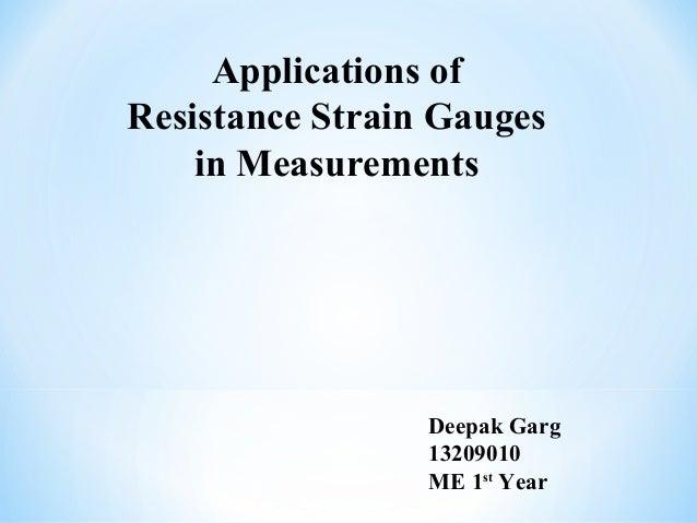 Applications of Resistance Strain Gauges in Measurements Deepak Garg 13209010 ME 1st Year