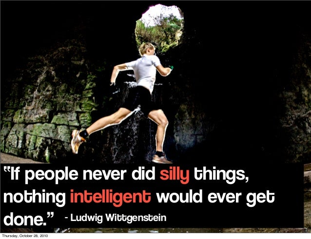 """If people never did silly things, nothing intelligent would ever get done."" - Ludwig Wittgenstein Thursday, October 28, 2..."