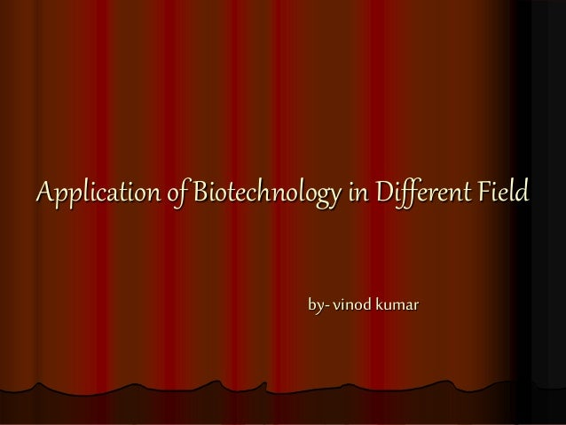 Application of Biotechnology in Different Field by- vinod kumar