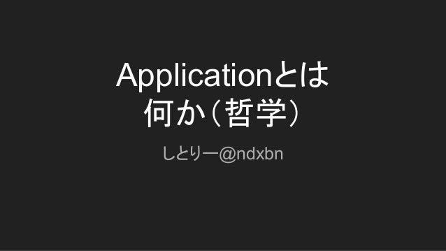 Applicationとは 何か(哲学) しとりー@ndxbn
