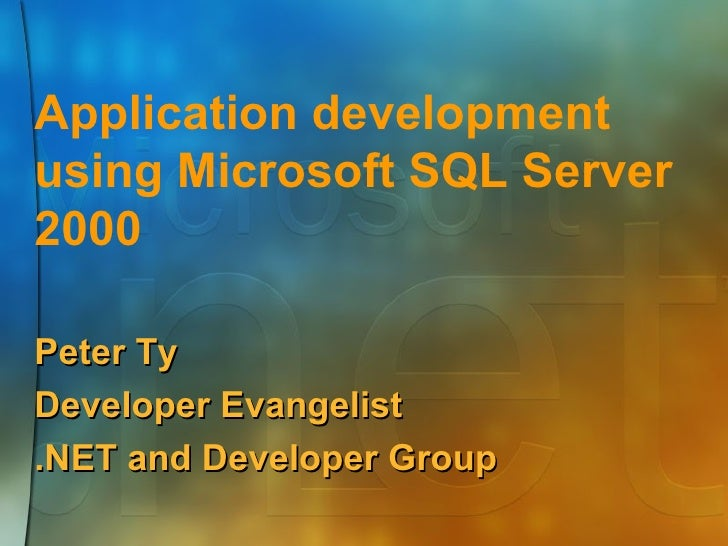 Application development using Microsoft SQL Server 2000 Peter Ty Developer Evangelist .NET and Developer Group