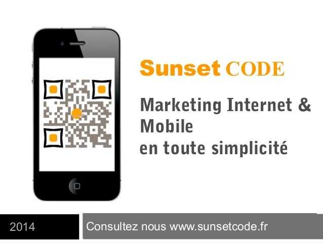 Consultez nous www.sunsetcode.fr2014 Sunset CODE Marketing Internet & Mobile en toute simplicité