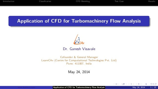 Introduction Classification CFD Modeling Test Case Results Application of CFD for Turbomachinery Flow Analysis Dr. Ganesh V...