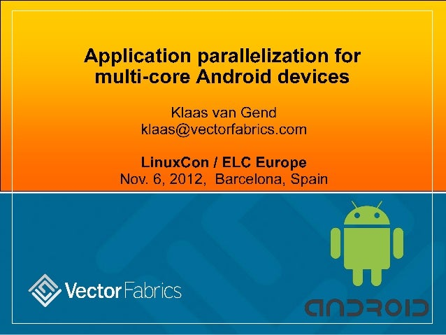 Appiication paralielization for muiti-core Android devices  Klaas van Gend k| aas@vectorfabrics. com  LinuxCon I ELC Europ...