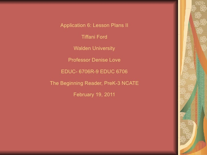 Application 6:   Lesson Plans II Tiffani Ford Walden University Professor Denise Love EDUC- 6706R-9 EDUC 6706 The Beginnin...