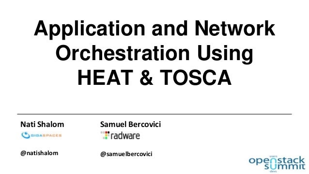 Application and Network  Orchestration Using  HEAT & TOSCA  Nati Shalom  @natishalom  Samuel Bercovici  @samuelbercovici