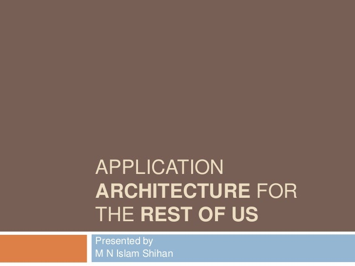 APPLICATIONARCHITECTURE FORTHE REST OF USPresented byM N Islam Shihan