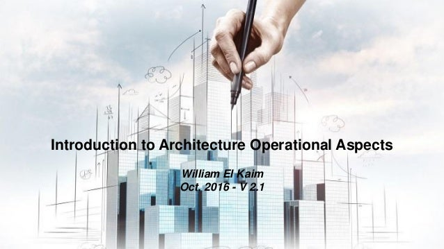Introduction to Architecture Operational Aspects William El Kaim Oct. 2016 - V 2.1
