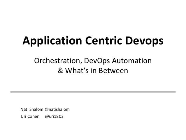 Application Centric Devops Orchestration, DevOps Automation & What's in Between  Nati Shalom @natishalom Uri Cohen @uri180...
