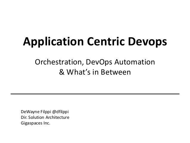 Application Centric Devops Orchestration, DevOps Automation & What's in Between DeWayne Filppi @dfilppi Dir. Solution Arch...