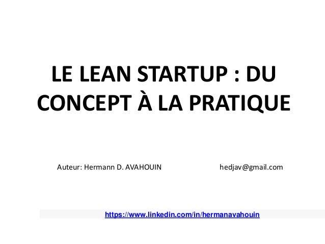 LE LEAN STARTUP : DU CONCEPT À LA PRATIQUE Auteur: Hermann D. AVAHOUIN hedjav@gmail.com https://www.linkedin.com/in/herman...