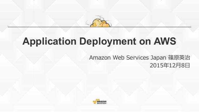 Application Deployment on AWS Amazon Web Services Japan 篠原英治 2015年年12⽉月8⽇日