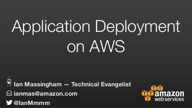 Application Deployment on AWS ianmas@amazon.com @IanMmmm Ian Massingham — Technical Evangelist