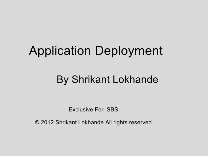 Application Deployment         By Shrikant Lokhande             Exclusive For SBS. © 2012 Shrikant Lokhande All rights res...